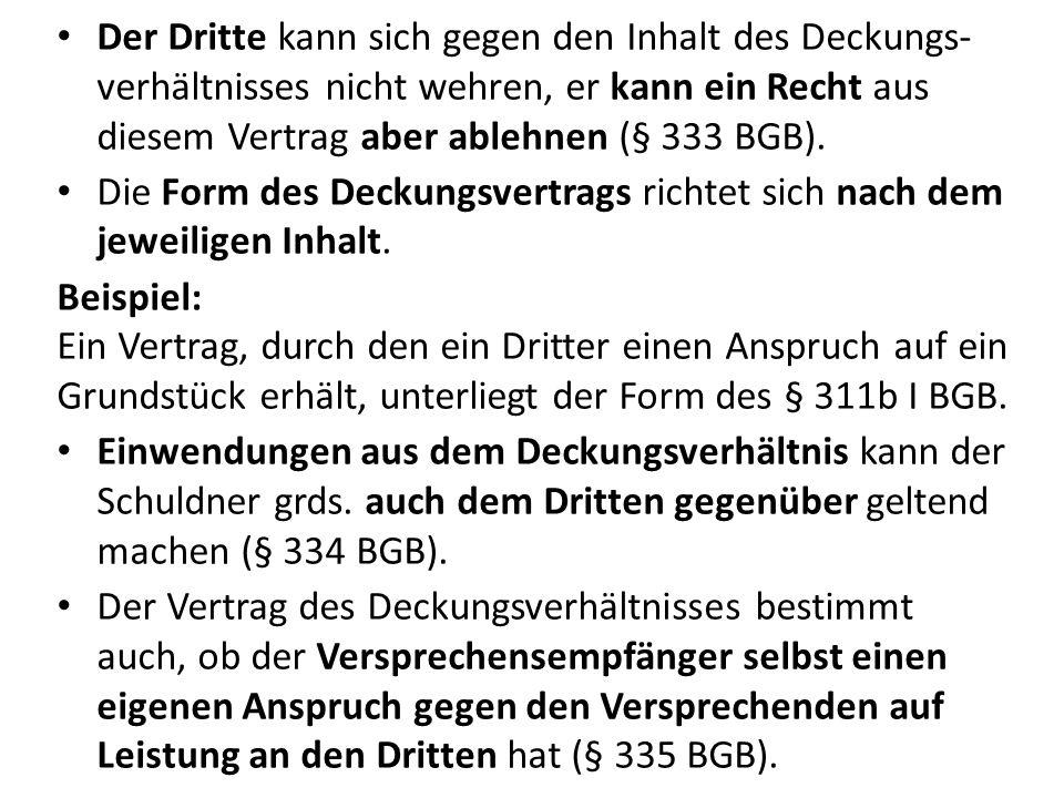 Der Dritte kann sich gegen den Inhalt des Deckungs- verhältnisses nicht wehren, er kann ein Recht aus diesem Vertrag aber ablehnen (§ 333 BGB). Die Fo