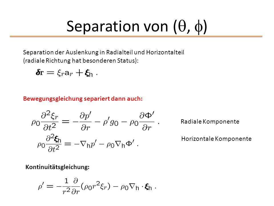Separation von ( ,  ) Separation der Auslenkung in Radialteil und Horizontalteil (radiale Richtung hat besonderen Status): Bewegungsgleichung separi