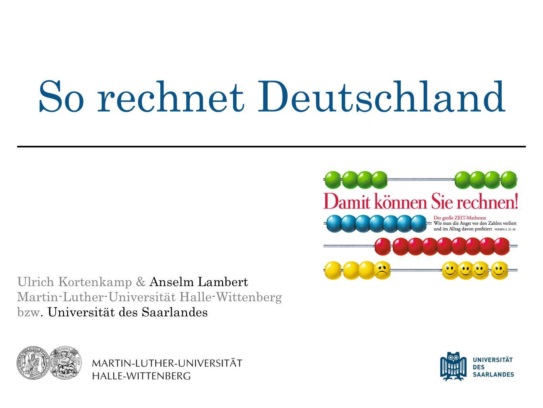 So rechnet Deutschland Ulrich Kortenkamp & Anselm Lambert Martin-Luther-Universität Halle-Wittenberg bzw. Universität des Saarlandes