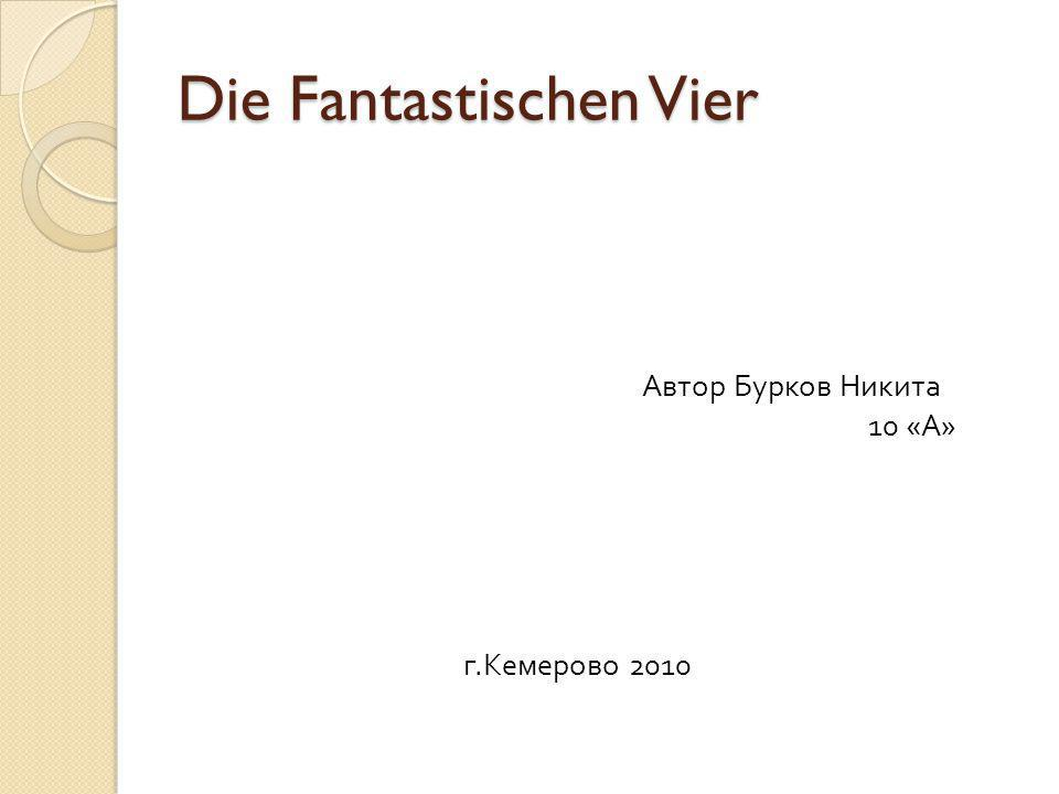 Die Fantastischen Vier Автор Бурков Никита 10 « А » г. Кемерово 2010