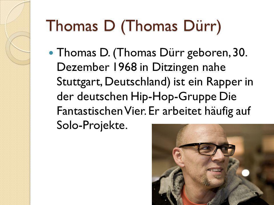 Thomas D (Thomas Dürr) Thomas D. (Thomas Dürr geboren, 30. Dezember 1968 in Ditzingen nahe Stuttgart, Deutschland) ist ein Rapper in der deutschen Hip
