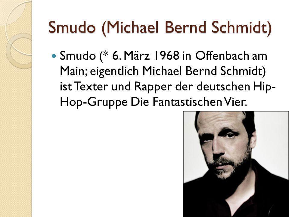 Smudo (Michael Bernd Schmidt) Smudo (* 6. März 1968 in Offenbach am Main; eigentlich Michael Bernd Schmidt) ist Texter und Rapper der deutschen Hip- H