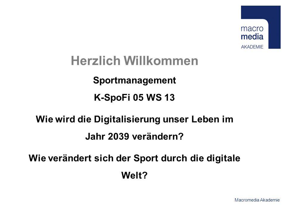 Macromedia Akademie Herzlich Willkommen Sportmanagement K-SpoFi 05 WS 13 Wie wird die Digitalisierung unser Leben im Jahr 2039 verändern.