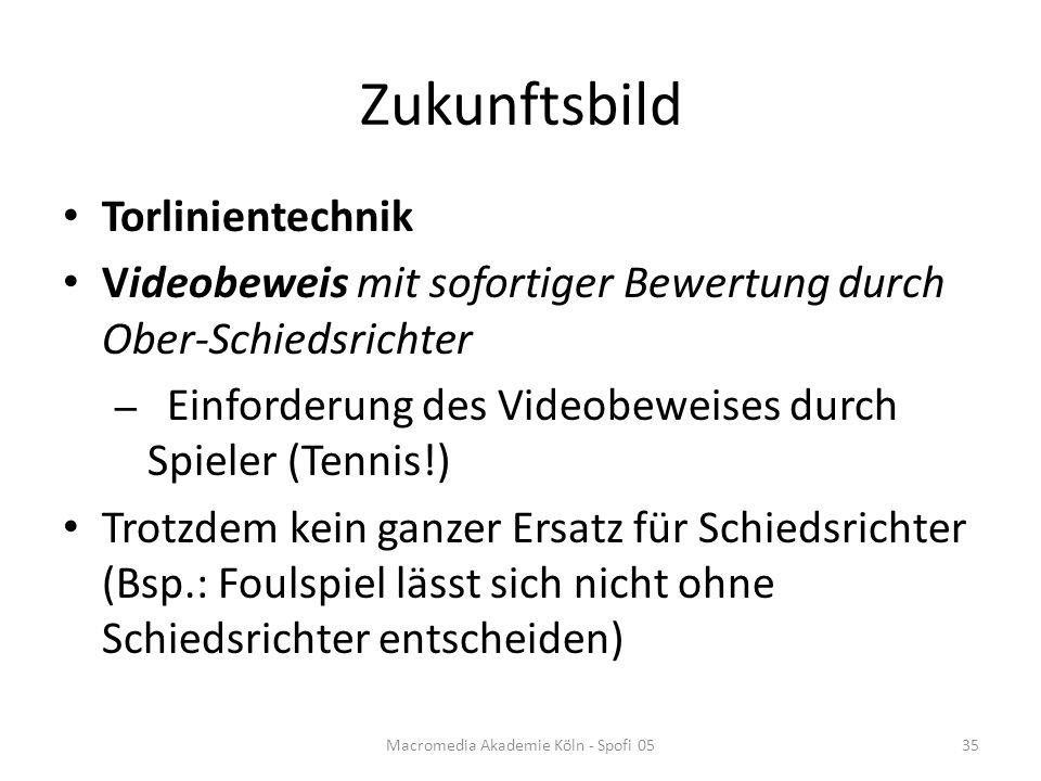 Zukunftsbild Torlinientechnik Videobeweis mit sofortiger Bewertung durch Ober-Schiedsrichter – Einforderung des Videobeweises durch Spieler (Tennis!) Trotzdem kein ganzer Ersatz für Schiedsrichter (Bsp.: Foulspiel lässt sich nicht ohne Schiedsrichter entscheiden) Macromedia Akademie Köln - Spofi 0535
