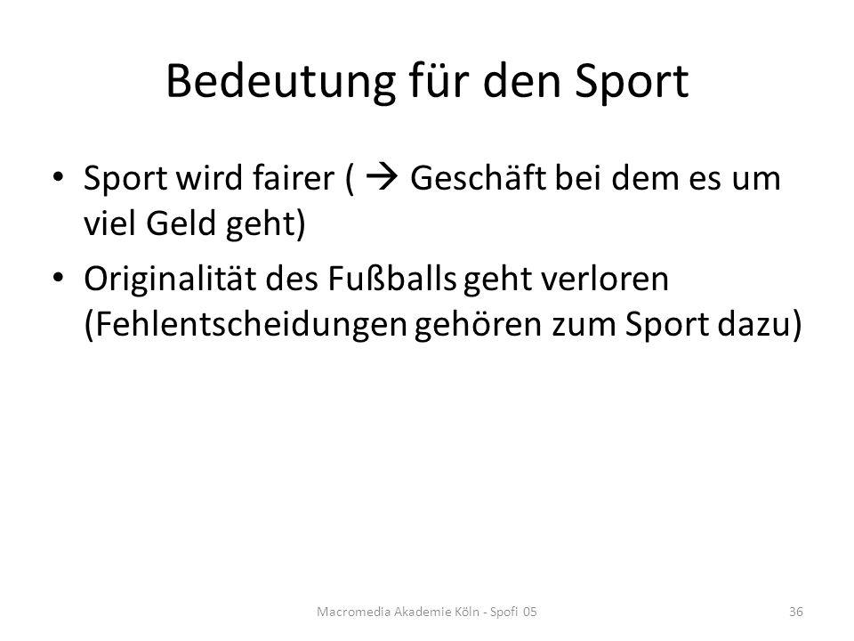 Bedeutung für den Sport Sport wird fairer (  Geschäft bei dem es um viel Geld geht) Originalität des Fußballs geht verloren (Fehlentscheidungen gehören zum Sport dazu) Macromedia Akademie Köln - Spofi 0536