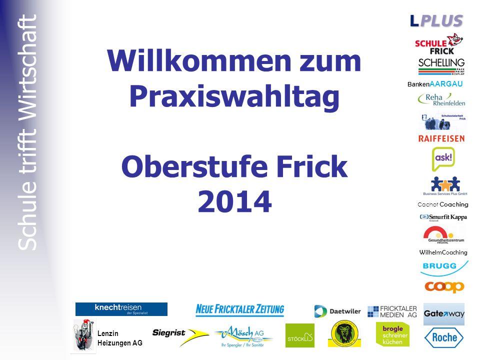 Willkommen zum Praxiswahltag Oberstufe Frick 2014 Banken AARGAU Cachot Coaching Lenzin Heizungen AG Schule trifft Wirtschaft WilhelmCoaching