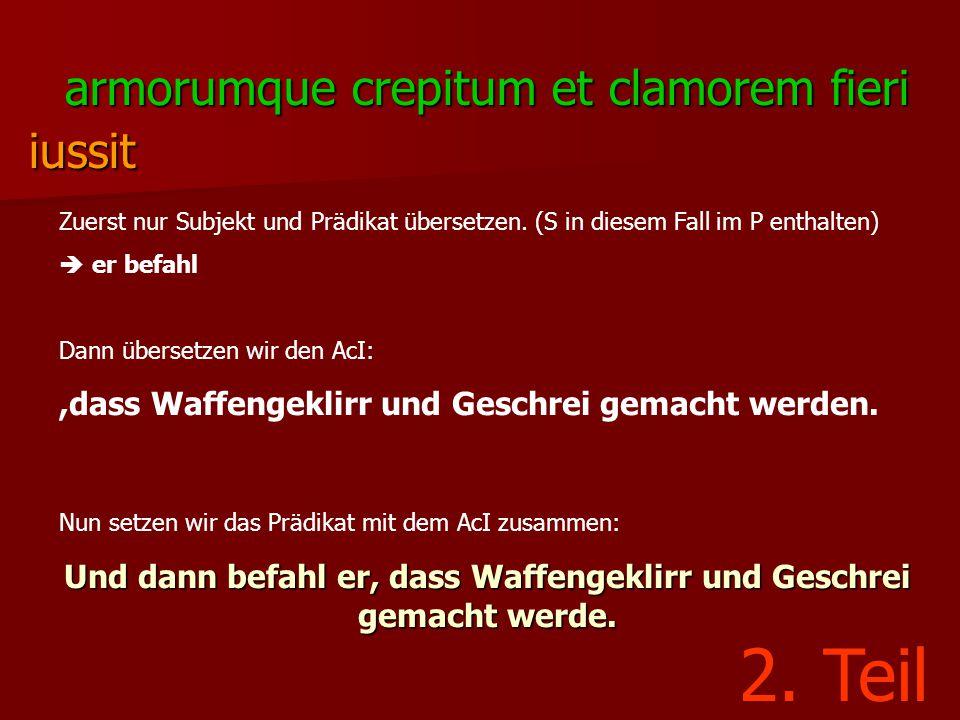 armorumque crepitum et clamorem fieri iussit Zuerst nur Subjekt und Prädikat übersetzen. (S in diesem Fall im P enthalten)  er befahl Dann übersetzen