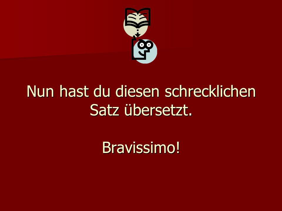Nun hast du diesen schrecklichen Satz übersetzt. Bravissimo!