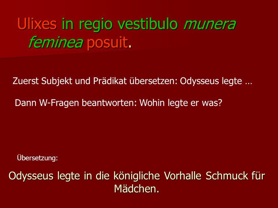 Ulixes in regio vestibulo munera feminea posuit. Zuerst Subjekt und Prädikat übersetzen: Odysseus legte … Dann W-Fragen beantworten: Wohin legte er wa