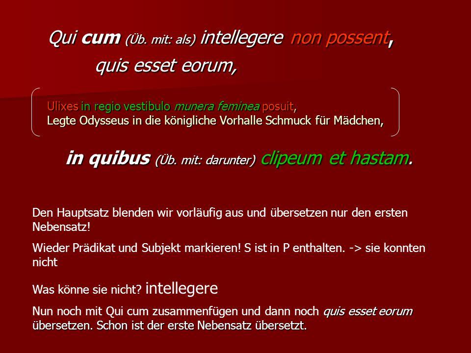 Qui cum (Üb. mit: als) intellegere non possent, quis esset eorum, Ulixes in regio vestibulo munera feminea posuit, Legte Odysseus in die königliche Vo