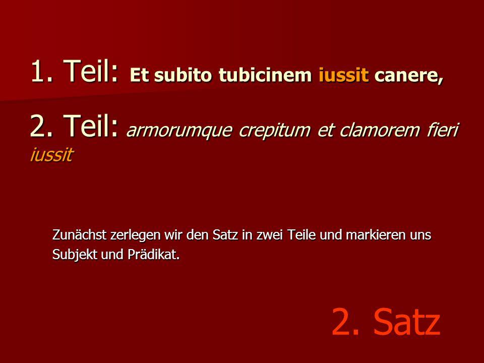 1. Teil: Et subito tubicinem iussit canere, 2. Teil: armorumque crepitum et clamorem fieri iussit Zunächst zerlegen wir den Satz in zwei Teile und mar
