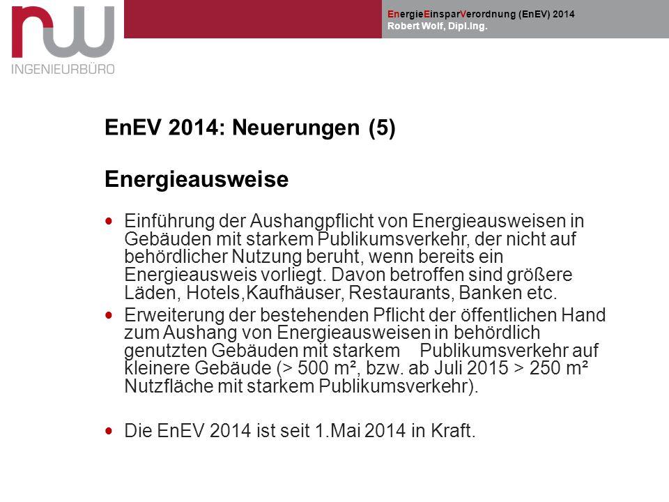 EnergieEinsparVerordnung (EnEV) 2014 Robert Wolf, Dipl.Ing. EnEV 2014: Neuerungen (5) Energieausweise Einführung der Aushangpflicht von Energieausweis