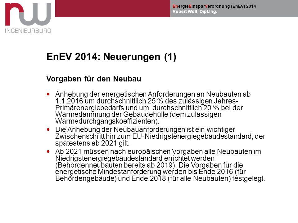 EnergieEinsparVerordnung (EnEV) 2014 Robert Wolf, Dipl.Ing. EnEV 2014: Neuerungen (1) Vorgaben für den Neubau Anhebung der energetischen Anforderungen
