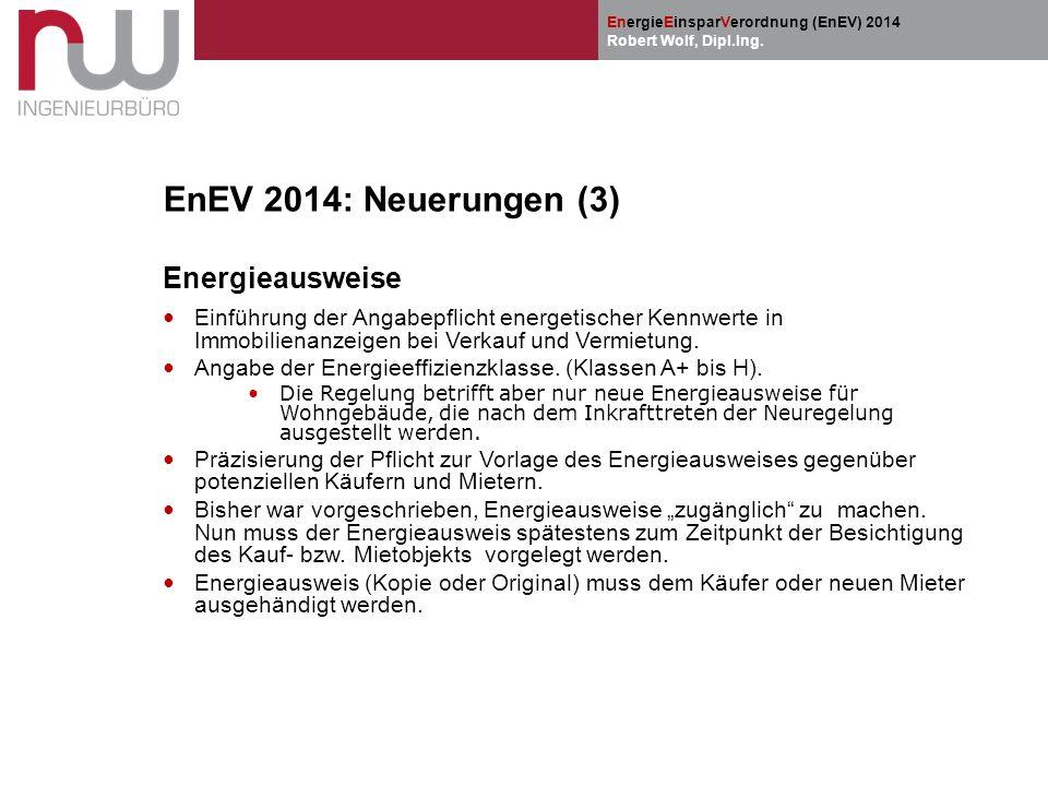 EnergieEinsparVerordnung (EnEV) 2014 Robert Wolf, Dipl.Ing. EnEV 2014: Neuerungen (3) Energieausweise Einführung der Angabepflicht energetischer Kennw