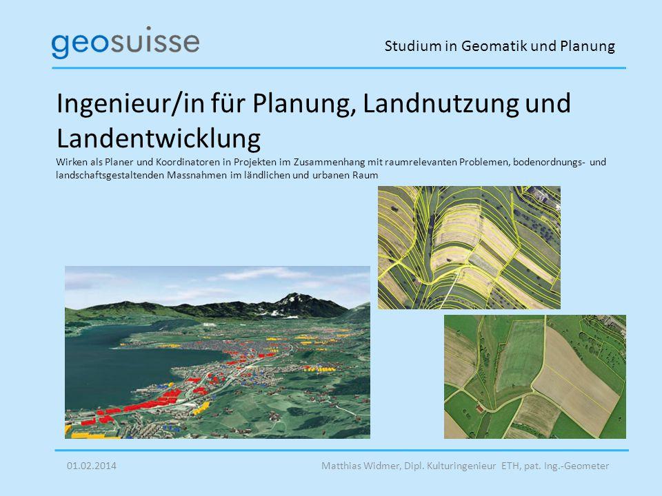 Studium in Geomatik und Planung Matthias Widmer, Dipl. Kulturingenieur ETH, pat. Ing.-Geometer01.02.2014 Ingenieur/in für Planung, Landnutzung und Lan