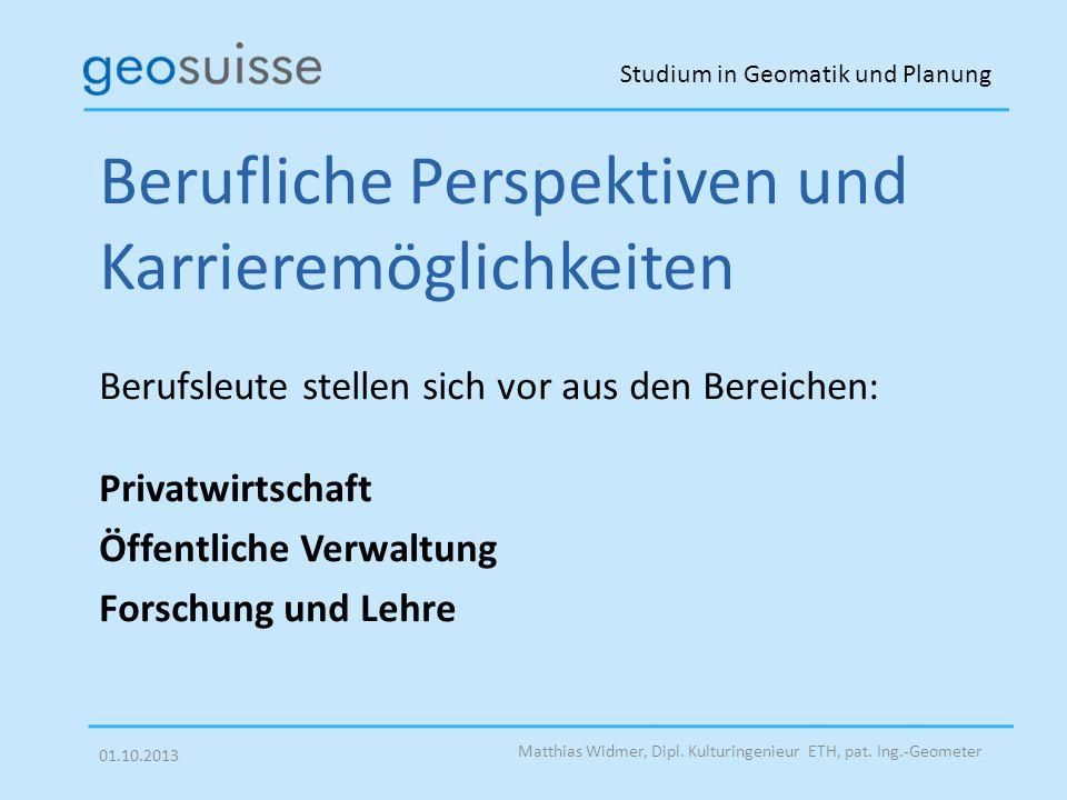 Studium in Geomatik und Planung Matthias Widmer, Dipl. Kulturingenieur ETH, pat. Ing.-Geometer 01.10.2013 Berufliche Perspektiven und Karrieremöglichk
