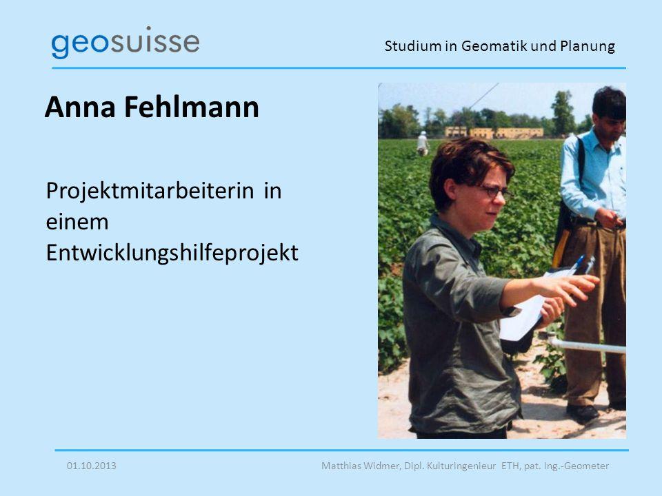 Studium in Geomatik und Planung Matthias Widmer, Dipl. Kulturingenieur ETH, pat. Ing.-Geometer01.10.2013 Anna Fehlmann Projektmitarbeiterin in einem E