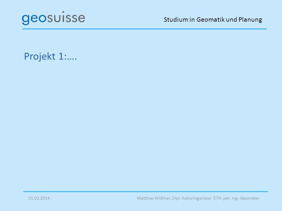 Studium in Geomatik und Planung Matthias Widmer, Dipl. Kulturingenieur ETH, pat. Ing.-Geometer01.02.2014 Projekt 1:….