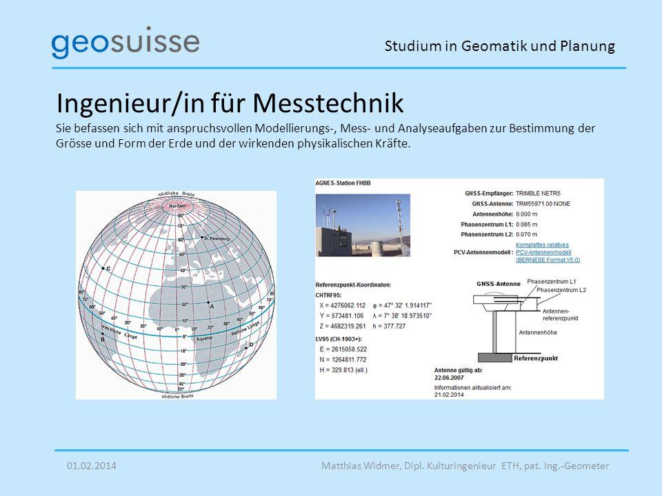 Studium in Geomatik und Planung Matthias Widmer, Dipl. Kulturingenieur ETH, pat. Ing.-Geometer01.02.2014 Ingenieur/in für Messtechnik Sie befassen sic