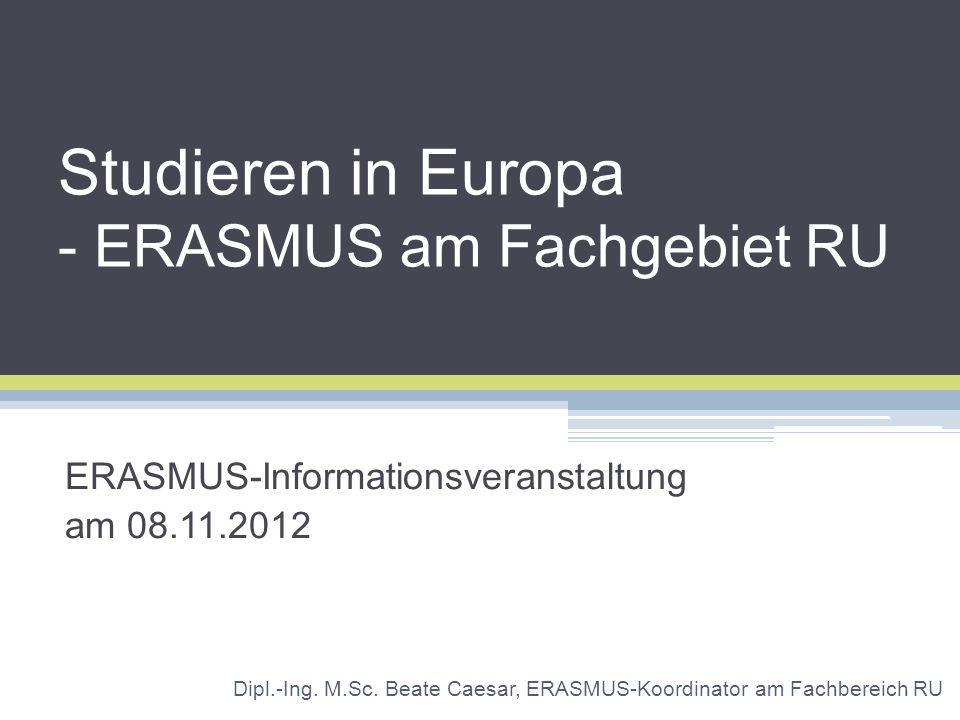 Studieren in Europa - ERASMUS am Fachgebiet RU ERASMUS-Informationsveranstaltung am 08.11.2012 Dipl.-Ing. M.Sc. Beate Caesar, ERASMUS-Koordinator am F