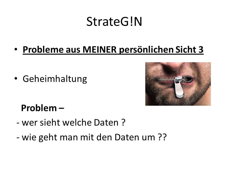 StrateG!N Probleme aus MEINER persönlichen Sicht 3 Geheimhaltung Problem – - wer sieht welche Daten .