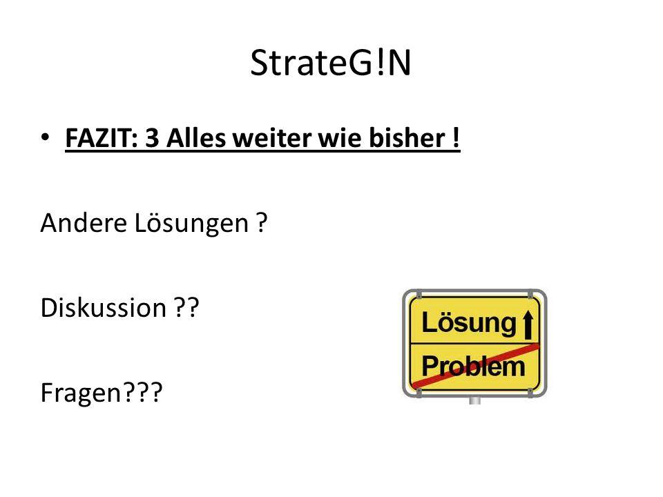 StrateG!N FAZIT: 3 Alles weiter wie bisher ! Andere Lösungen ? Diskussion ?? Fragen???