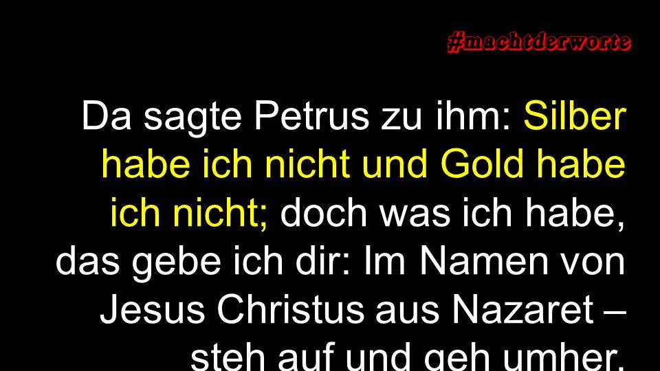 Da sagte Petrus zu ihm: Silber habe ich nicht und Gold habe ich nicht; doch was ich habe, das gebe ich dir: Im Namen von Jesus Christus aus Nazaret – steh auf und geh umher.