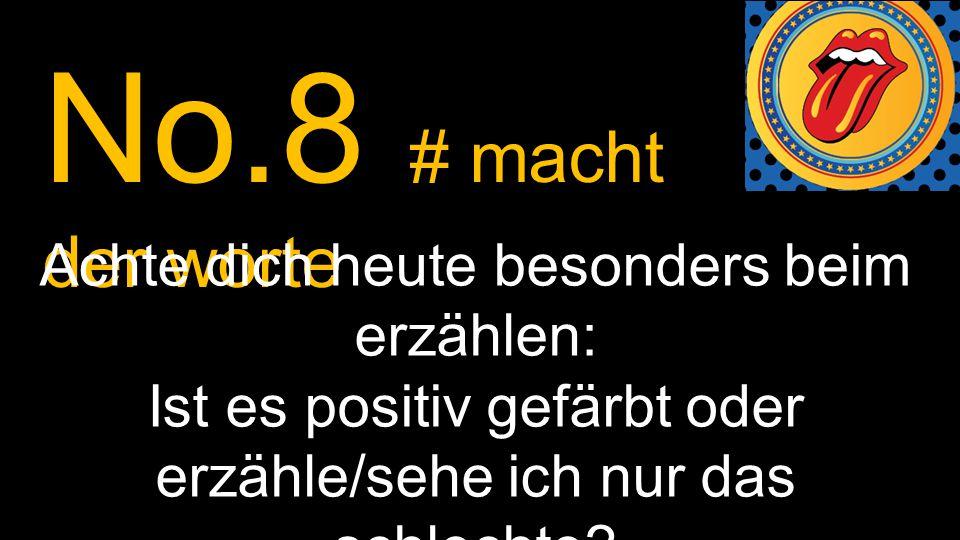 No.8 # macht der worte Achte dich heute besonders beim erzählen: Ist es positiv gefärbt oder erzähle/sehe ich nur das schlechte?