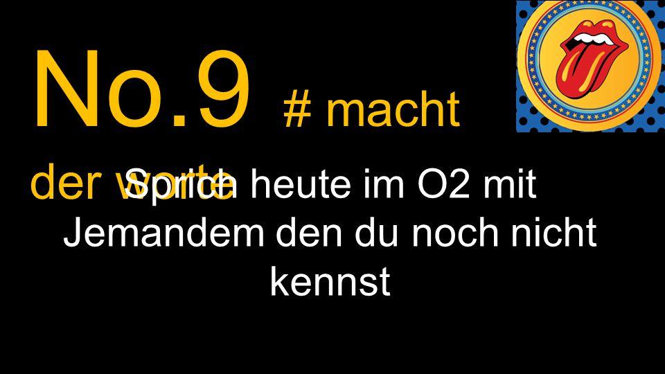 No.9 # macht der worte Sprich heute im O2 mit Jemandem den du noch nicht kennst