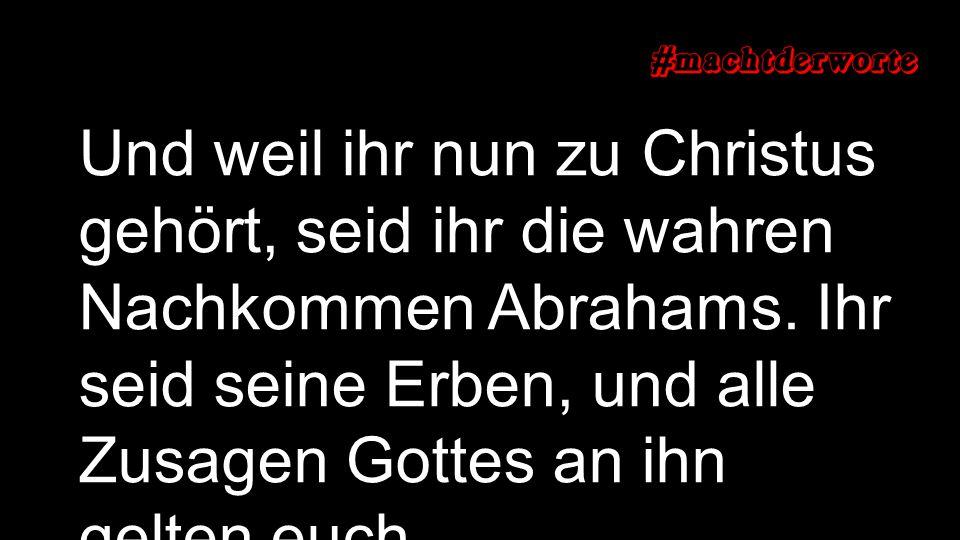 Und weil ihr nun zu Christus gehört, seid ihr die wahren Nachkommen Abrahams.
