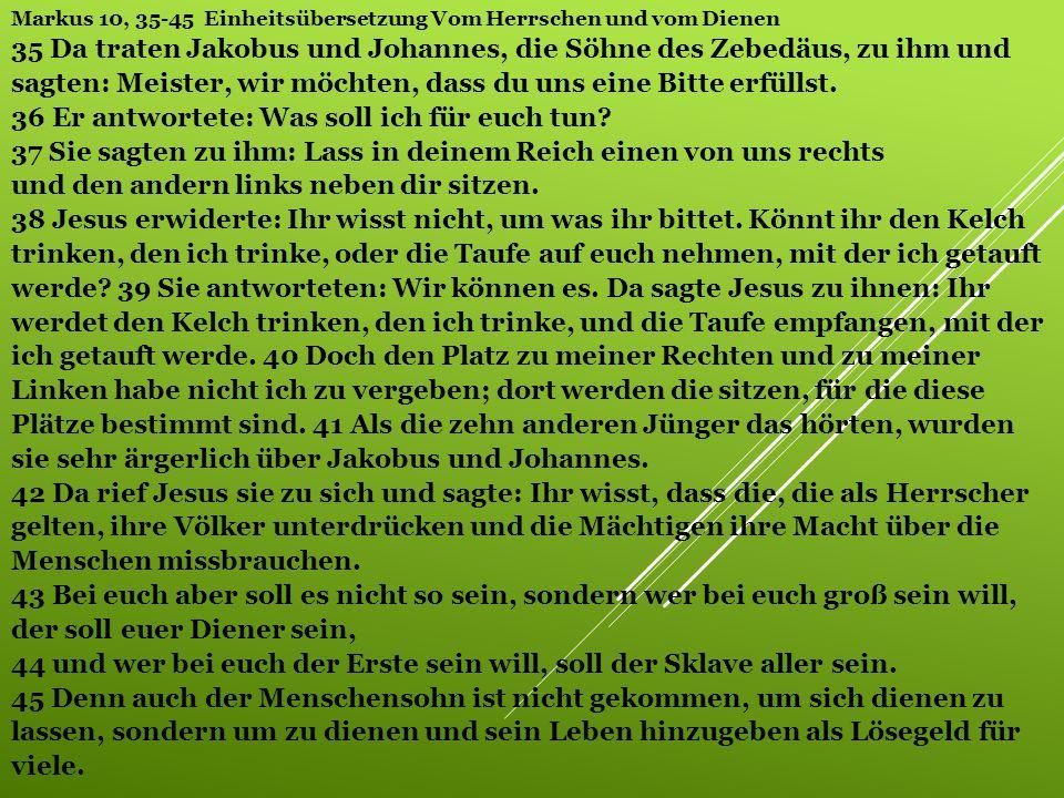 Markus 10, 35-45 Einheitsübersetzung Vom Herrschen und vom Dienen 35 Da traten Jakobus und Johannes, die Söhne des Zebedäus, zu ihm und sagten: Meiste