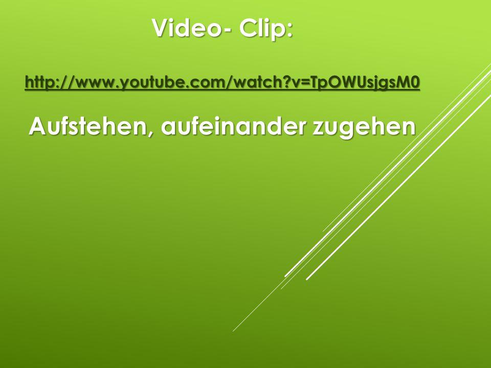Video- Clip: http://www.youtube.com/watch?v=TpOWUsjgsM0 Aufstehen, aufeinander zugehen http://www.youtube.com/watch?v=TpOWUsjgsM0