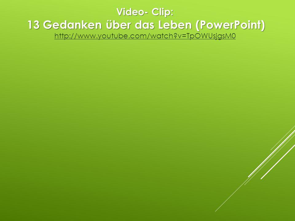 Video- Clip: 13 Gedanken über das Leben (PowerPoint) http://www.youtube.com/watch?v=TpOWUsjgsM0