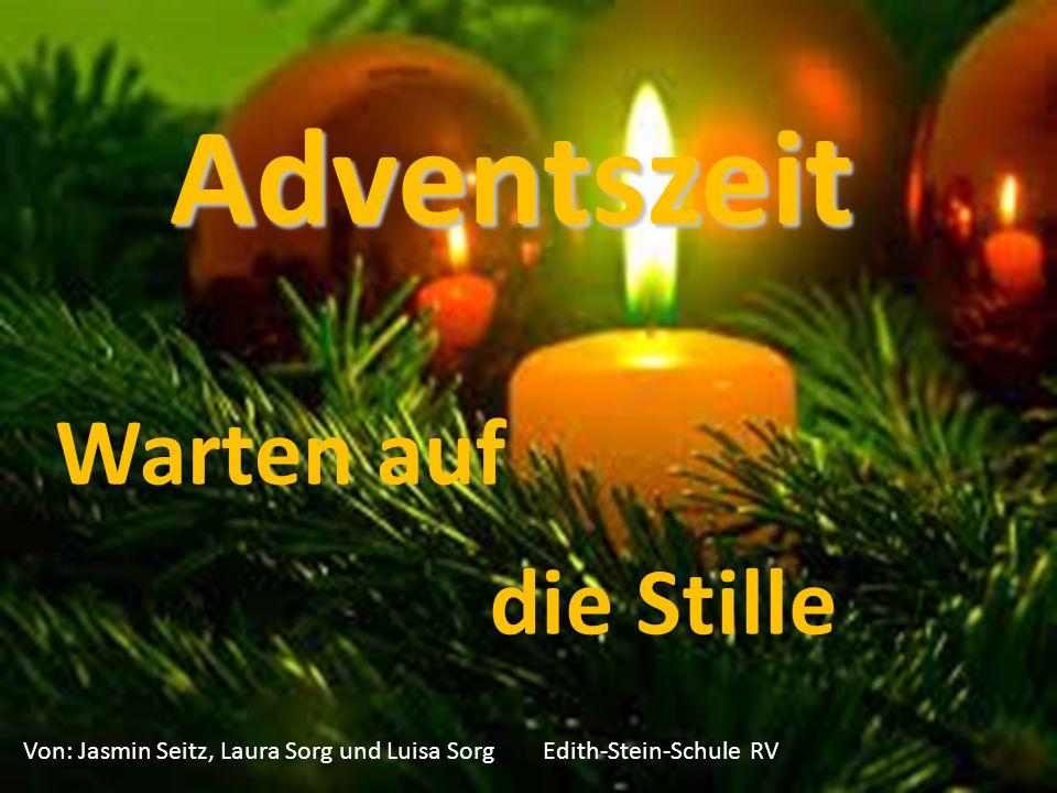 Adventszeit Warten auf Von: Jasmin Seitz, Laura Sorg und Luisa Sorg Edith-Stein-Schule RV die Stille