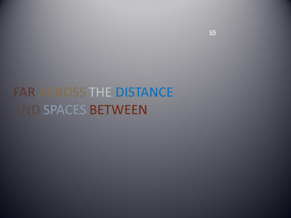 us FAR ACROSS THE DISTANCE AND SPACES BETWEEN