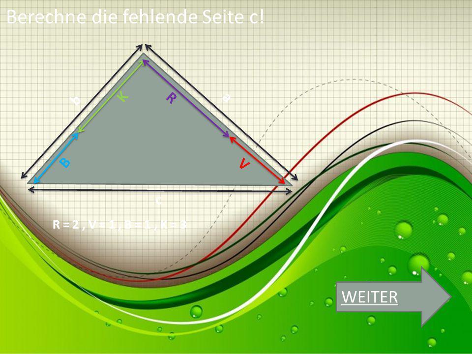 K B R V b a c R = 2, V = 1, B = 1, K = 3 Berechne die fehlende Seite c! WEITER