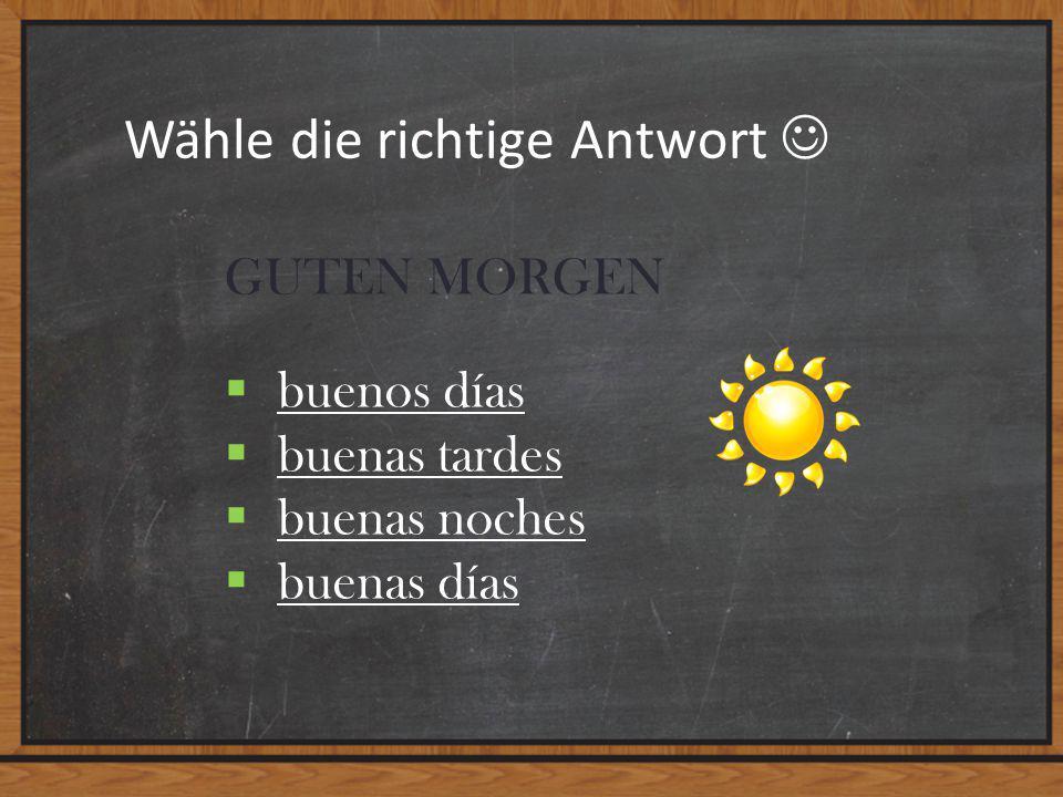 Wähle die richtige Antwort GUTEN MORGEN  buenos días buenos días  buenas tardes buenas tardes  buenas noches buenas noches  buenas días buenas días