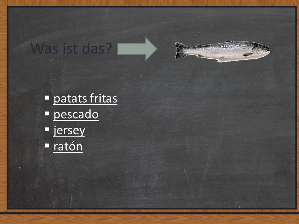 Was ist das?  patats fritas patats fritas  pescado pescado  jersey jersey  ratón ratón