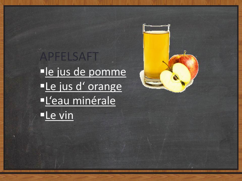 APFELSAFT  le jus de pomme le jus de pomme  Le jus d' orange Le jus d' orange  L'eau minérale L'eau minérale  Le vin Le vin