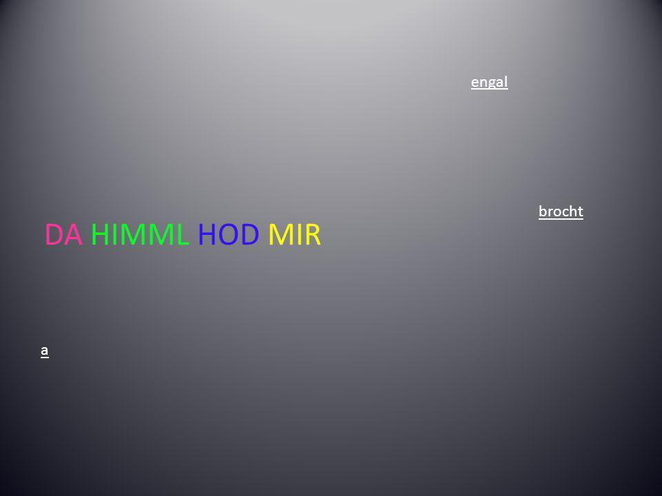 a engal brocht DA HIMML HOD MIR