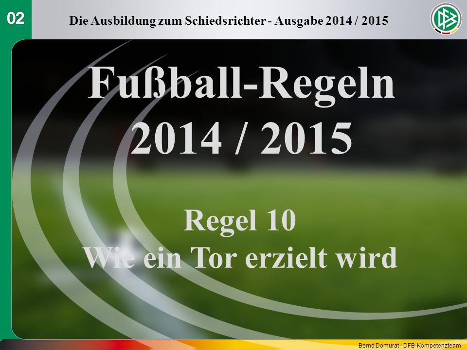 Fußball-Regeln 2014 / 2015 Regel 10 Wie ein Tor erzielt wird Die Ausbildung zum Schiedsrichter - Ausgabe 2014 / 2015 Bernd Domurat - DFB-Kompetenzteam