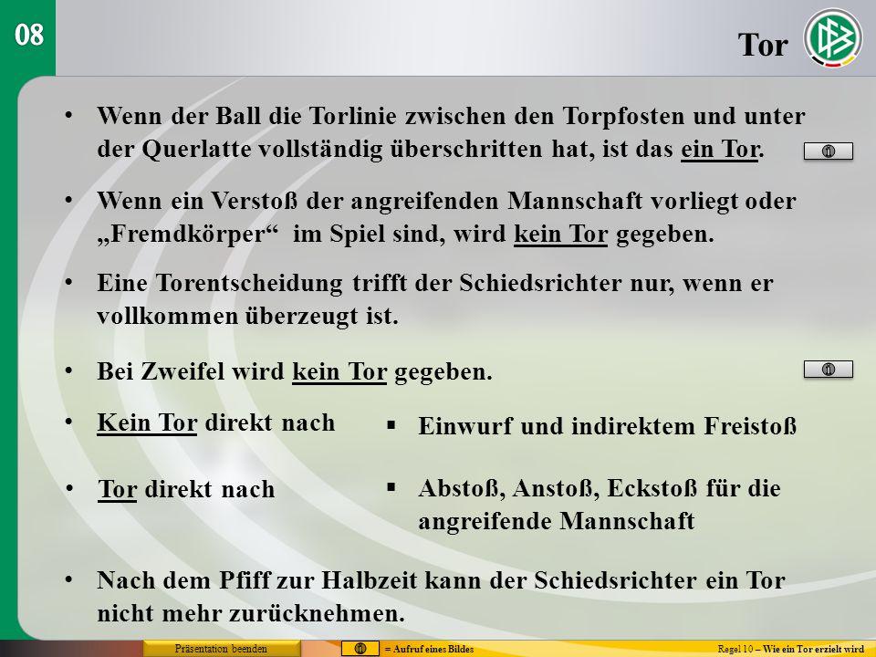 Tor Regel 10 – Wie ein Tor erzielt wird Nur wenn der Ball sich vollständig hinter der Spielfeldbegrenzung befindet, ist er im Tor.