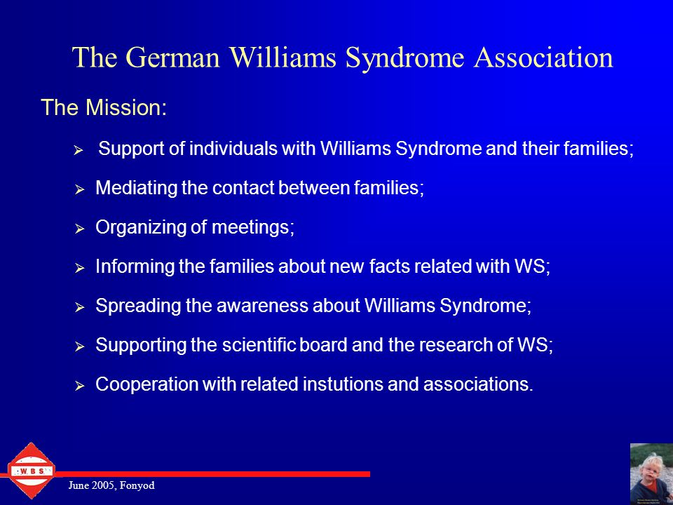 June 2005, Fonyod The German Williams Syndrome Association The Mission:  Support of individuals with Williams Syndrome and their families;  Mediating the contact between families;  Organizing of meetings;  Informing the families about new facts related with WS;  Spreading the awareness about Williams Syndrome;  Supporting the scientific board and the research of WS;  Cooperation with related instutions and associations.