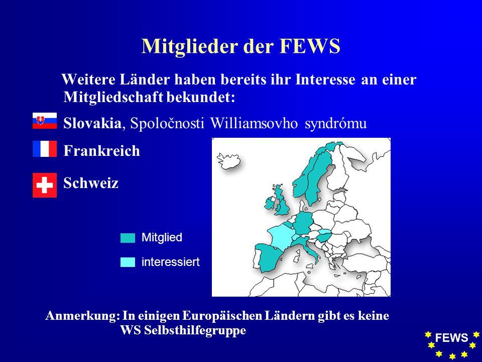 Mitglieder der FEWS Weitere Länder haben bereits ihr Interesse an einer Mitgliedschaft bekundet:  Slovakia, Spoločnosti Williamsovho syndr ó mu F Frankreich F Schweiz Mitglied interessiert Anmerkung: In einigen Europäischen Ländern gibt es keine WS Selbsthilfegruppe