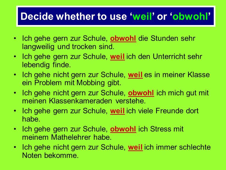 Decide whether to use 'weil' or 'obwohl' Ich gehe gern zur Schule, weil/obwohl die Stunden sehr langweilig und trocken sind. Ich gehe gern zur Schule,