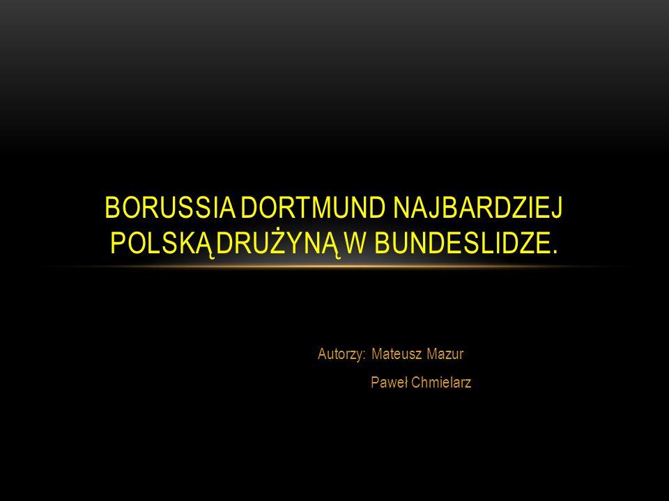 Autorzy: Mateusz Mazur Paweł Chmielarz BORUSSIA DORTMUND NAJBARDZIEJ POLSKĄ DRUŻYNĄ W BUNDESLIDZE.