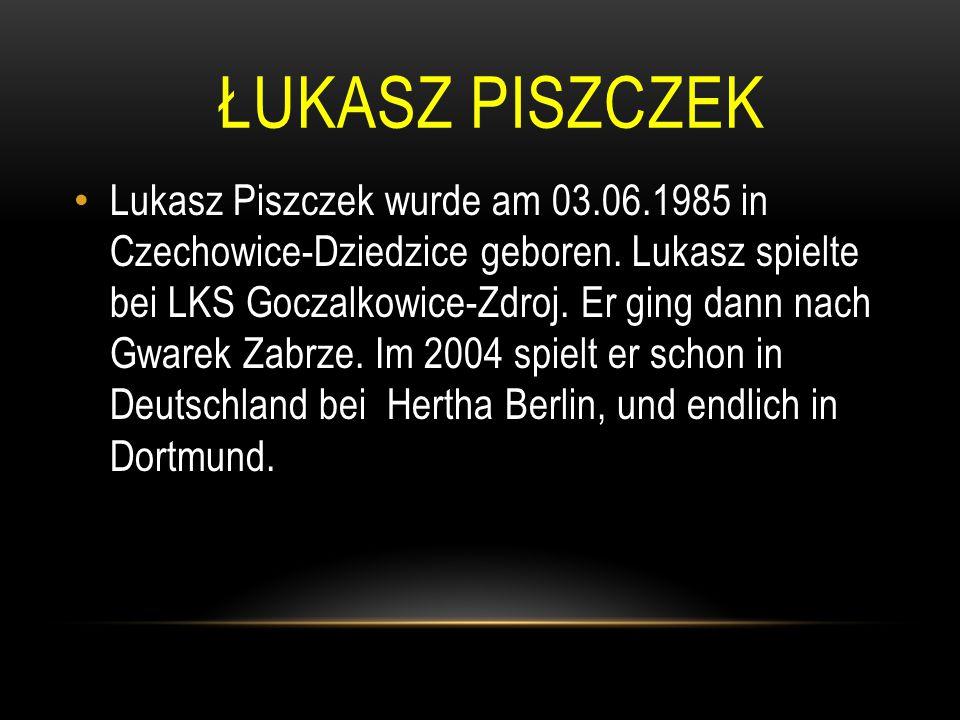 ŁUKASZ PISZCZEK Lukasz Piszczek wurde am 03.06.1985 in Czechowice-Dziedzice geboren. Lukasz spielte bei LKS Goczalkowice-Zdroj. Er ging dann nach Gwar