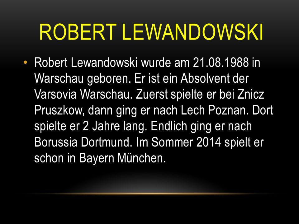 ROBERT LEWANDOWSKI Robert Lewandowski wurde am 21.08.1988 in Warschau geboren. Er ist ein Absolvent der Varsovia Warschau. Zuerst spielte er bei Znicz