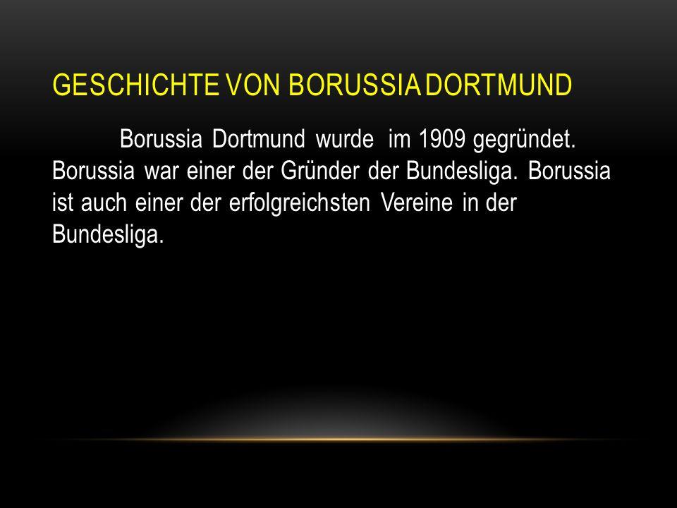 GESCHICHTE VON BORUSSIA DORTMUND Borussia Dortmund wurde im 1909 gegründet. Borussia war einer der Gründer der Bundesliga. Borussia ist auch einer der