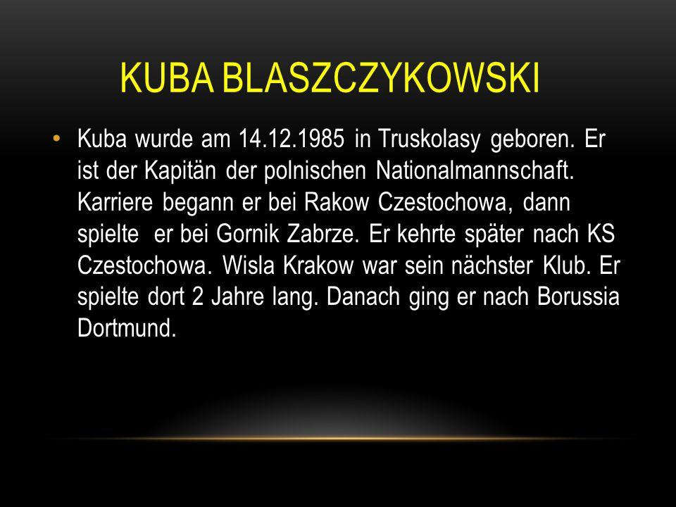 KUBA BLASZCZYKOWSKI Kuba wurde am 14.12.1985 in Truskolasy geboren. Er ist der Kapitän der polnischen Nationalmannschaft. Karriere begann er bei Rakow
